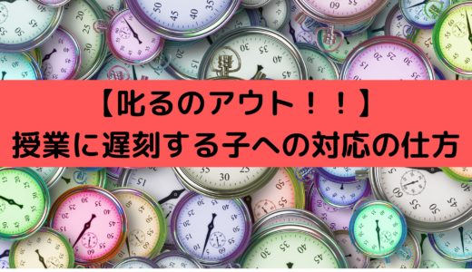 【叱るのアウト!】授業に遅刻する子への対応の仕方【結論:遅刻する原因によって対応が変わってきます】