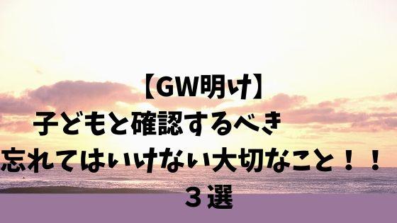 【GW明け】子どもと確認するべき忘れてはいけない大切なこと!! 3選